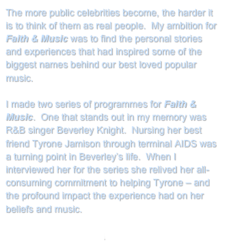 The more public celebrities become, the harder it is to think of them as real people.  My ambition for Faith & Music was to find the personal stories and experiences that had inspired some of the biggest names behind our best loved popular music.  I made two series of programmes for Faith & Music.  One that stands out in my memory was R&B singer Beverley Knight.  Nursing her best friend Tyrone Jamison through terminal AIDS was a turning point in Beverley's life.  When I interviewed her for the series she relived her all-consuming commitment to helping Tyrone – and the profound impact the experience had on her beliefs and music.   Return to My Projects