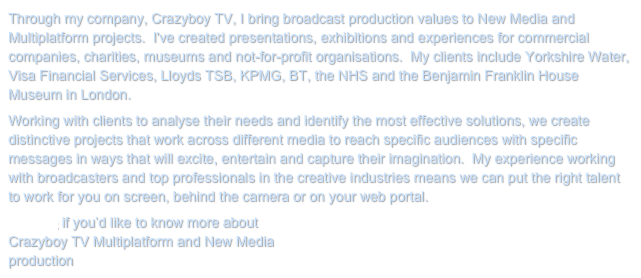 Through my company, Crazyboy TV, I bring broadcast production values to New Media and Multiplatform projects.  I've created presentations, exhibitions and experiences for commercial companies, charities, museums and not-for-profit organisations.  My clients include Yorkshire Water, Visa Financial Services, Lloyds TSB, KPMG, BT, the NHS and the Benjamin Franklin House Museum in London.